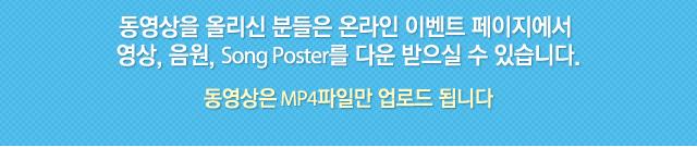 동영상을 올리신 분들은 온라인 이벤트 페이지에서 영상, 음원 Song poster를 다운 받으실 수 있습니다. 동영상은 MP4파일만 업로드 됩니다.